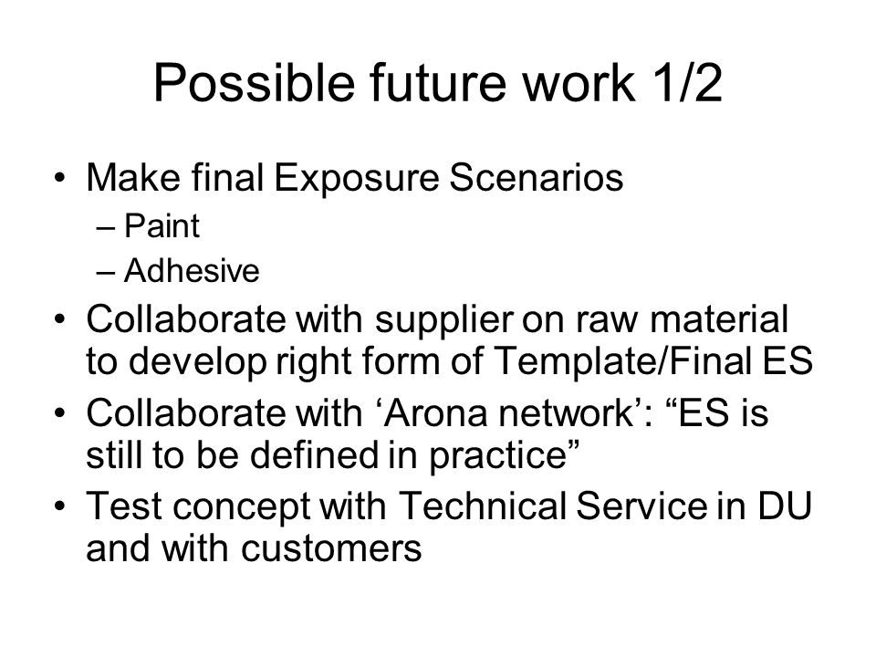 Possible future work 1/2 Make final Exposure Scenarios –Paint –Adhesive Collaborate with supplier on raw material to develop right form of Template/Fi