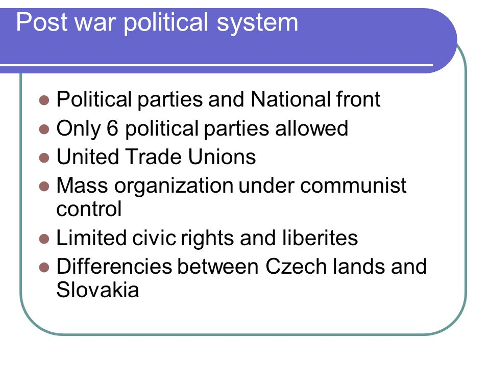 Post war political system Political parties and National front Only 6 political parties allowed United Trade Unions Mass organization under communist
