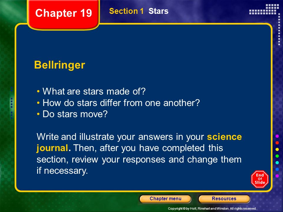 Copyright © by Holt, Rinehart and Winston. All rights reserved. ResourcesChapter menu Section 1 Stars Bellringer What are stars made of? How do stars