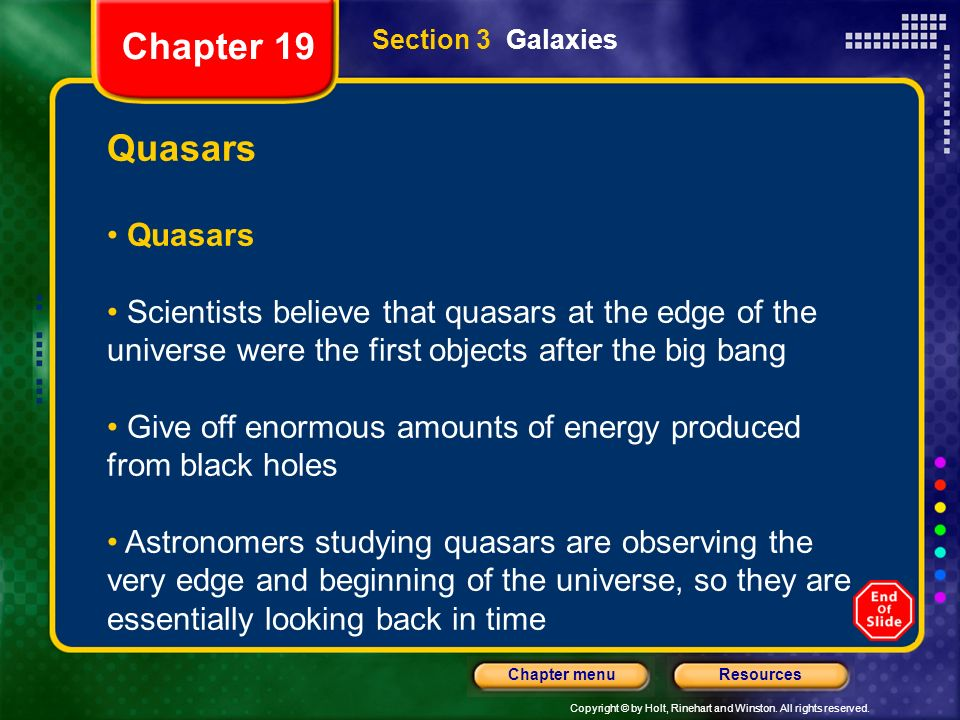 Copyright © by Holt, Rinehart and Winston. All rights reserved. ResourcesChapter menu Section 3 Galaxies Quasars Scientists believe that quasars at th