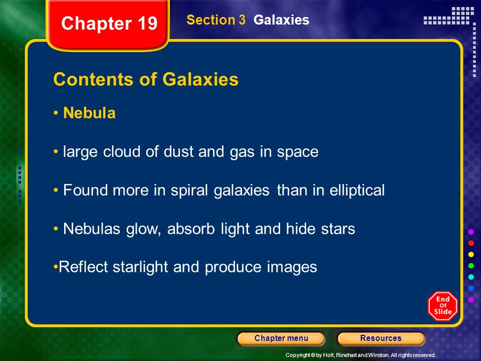 Copyright © by Holt, Rinehart and Winston. All rights reserved. ResourcesChapter menu Section 3 Galaxies Contents of Galaxies Nebula large cloud of du
