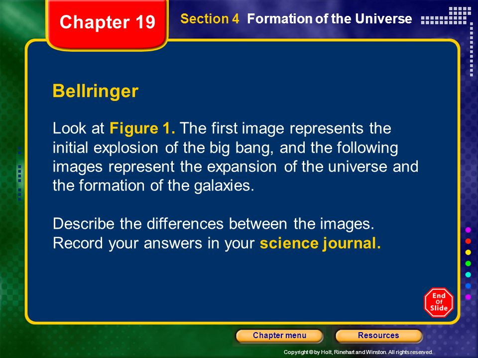 Copyright © by Holt, Rinehart and Winston. All rights reserved. ResourcesChapter menu Section 4 Formation of the Universe Bellringer Look at Figure 1.