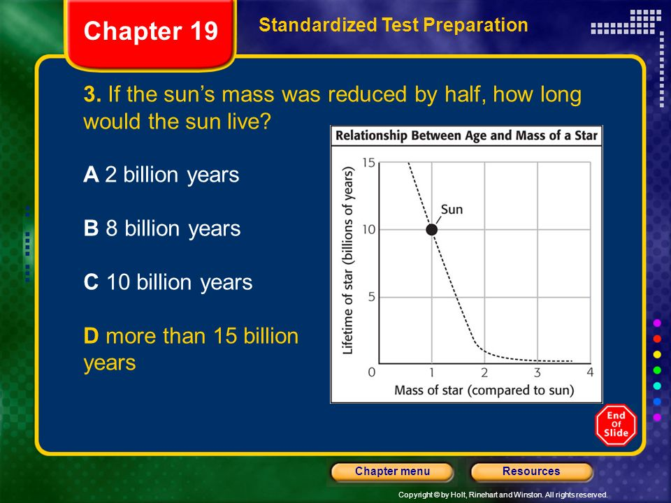 Copyright © by Holt, Rinehart and Winston. All rights reserved. ResourcesChapter menu Chapter 19 Standardized Test Preparation 3. If the suns mass was