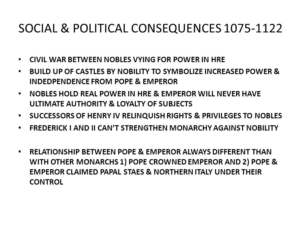 SOCIAL & POLITICAL CONSEQUENCES 1075-1122 CIVIL WAR BETWEEN NOBLES VYING FOR POWER IN HRE BUILD UP OF CASTLES BY NOBILITY TO SYMBOLIZE INCREASED POWER & INDEDPENDENCE FROM POPE & EMPEROR NOBLES HOLD REAL POWER IN HRE & EMPEROR WILL NEVER HAVE ULTIMATE AUTHORITY & LOYALTY OF SUBJECTS SUCCESSORS OF HENRY IV RELINQUISH RIGHTS & PRIVILEGES TO NOBLES FREDERICK I AND II CANT STRENGTHEN MONARCHY AGAINST NOBILITY RELATIONSHIP BETWEEN POPE & EMPEROR ALWAYS DIFFERENT THAN WITH OTHER MONARCHS 1) POPE CROWNED EMPEROR AND 2) POPE & EMPEROR CLAIMED PAPAL STAES & NORTHERN ITALY UNDER THEIR CONTROL