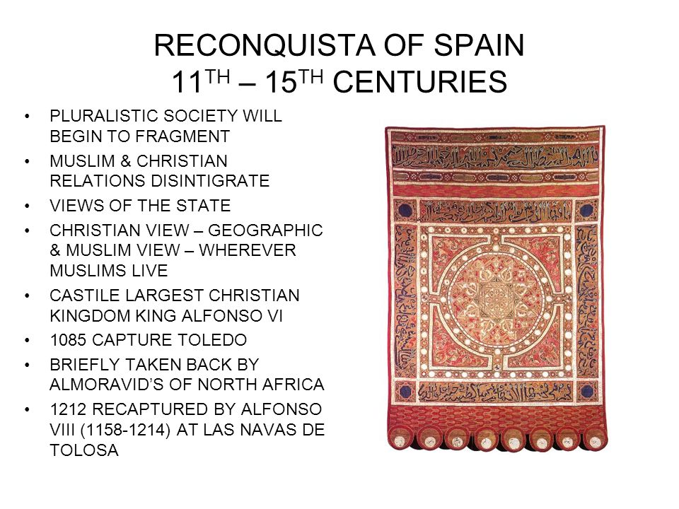 RECONQUISTA OF SPAIN 11 TH – 15 TH CENTURIES PLURALISTIC SOCIETY WILL BEGIN TO FRAGMENT MUSLIM & CHRISTIAN RELATIONS DISINTIGRATE VIEWS OF THE STATE CHRISTIAN VIEW – GEOGRAPHIC & MUSLIM VIEW – WHEREVER MUSLIMS LIVE CASTILE LARGEST CHRISTIAN KINGDOM KING ALFONSO VI 1085 CAPTURE TOLEDO BRIEFLY TAKEN BACK BY ALMORAVIDS OF NORTH AFRICA 1212 RECAPTURED BY ALFONSO VIII ( ) AT LAS NAVAS DE TOLOSA