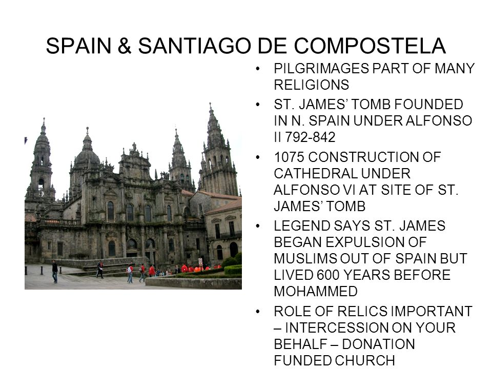 SPAIN & SANTIAGO DE COMPOSTELA PILGRIMAGES PART OF MANY RELIGIONS ST. JAMES TOMB FOUNDED IN N. SPAIN UNDER ALFONSO II 792-842 1075 CONSTRUCTION OF CAT