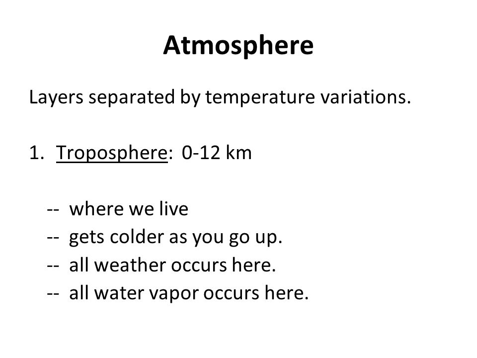 Atmosphere Layers separated by temperature variations. 1. Troposphere: 0-12 km -- where we live -- gets colder as you go up. -- all weather occurs her