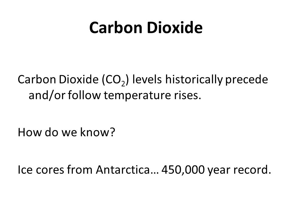 Carbon Dioxide Carbon Dioxide (CO 2 ) levels historically precede and/or follow temperature rises. How do we know? Ice cores from Antarctica… 450,000