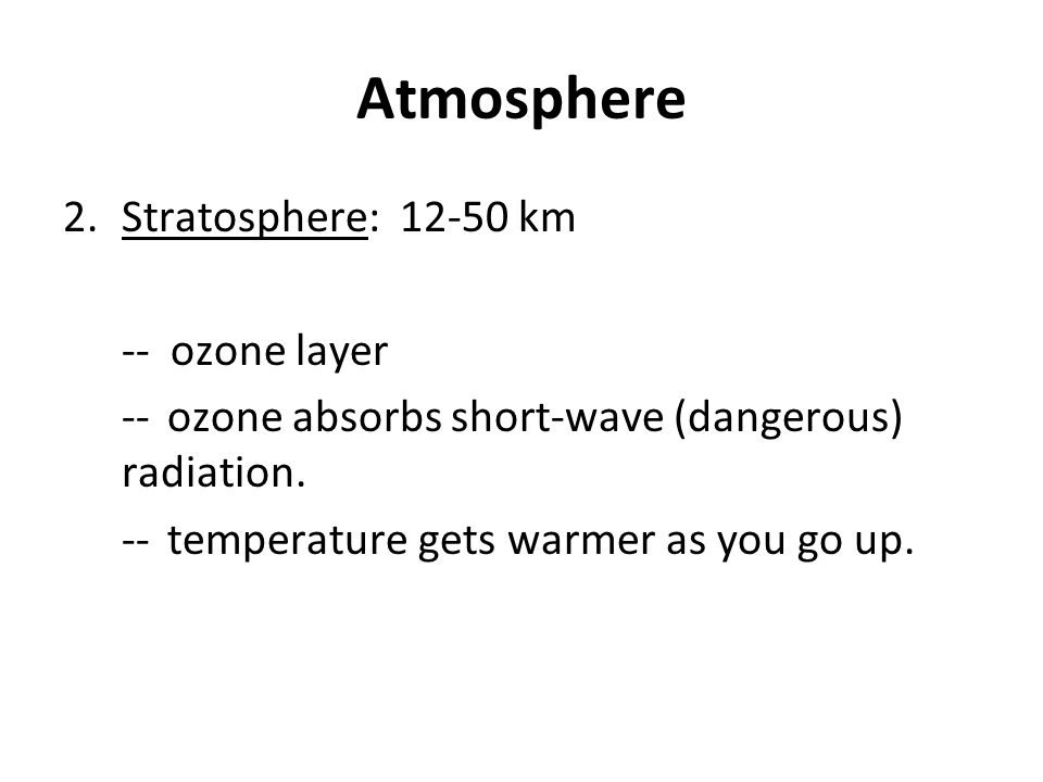 Atmosphere 2.Stratosphere: 12-50 km -- ozone layer --ozone absorbs short-wave (dangerous) radiation. --temperature gets warmer as you go up.