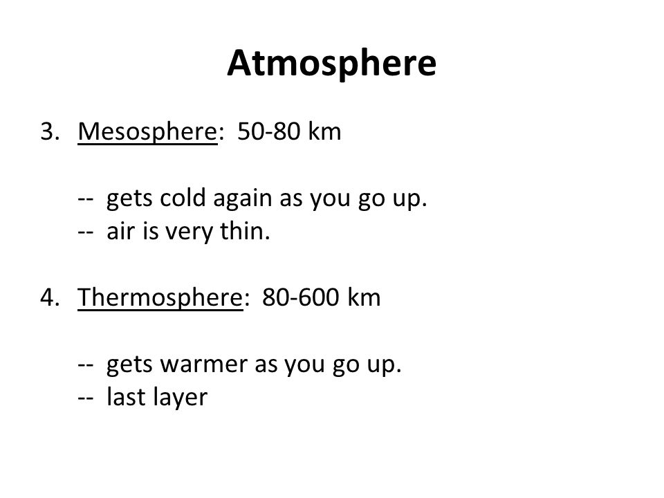 Atmosphere 3.Mesosphere: 50-80 km -- gets cold again as you go up. -- air is very thin. 4.Thermosphere: 80-600 km -- gets warmer as you go up. -- last