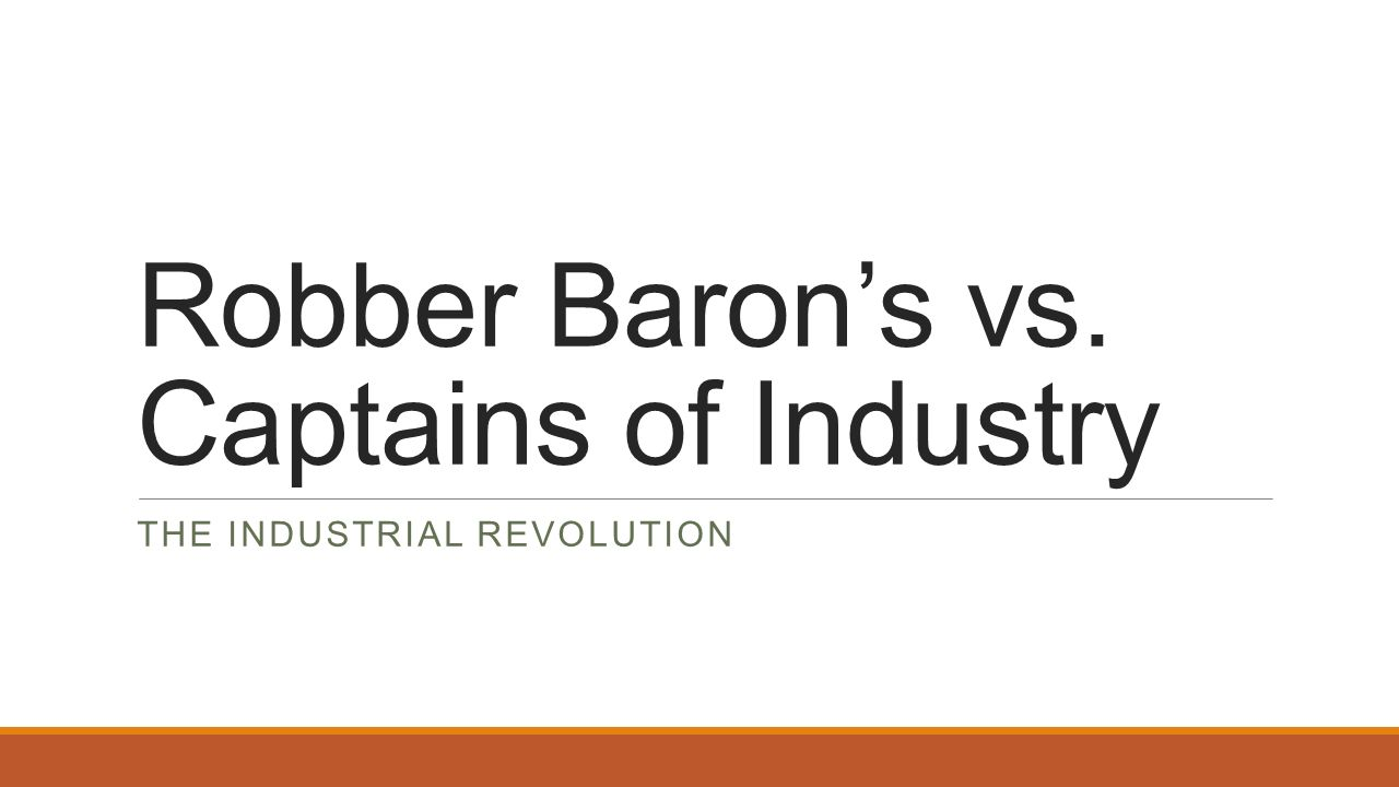 Robber Barons vs. Captains of Industry THE INDUSTRIAL REVOLUTION