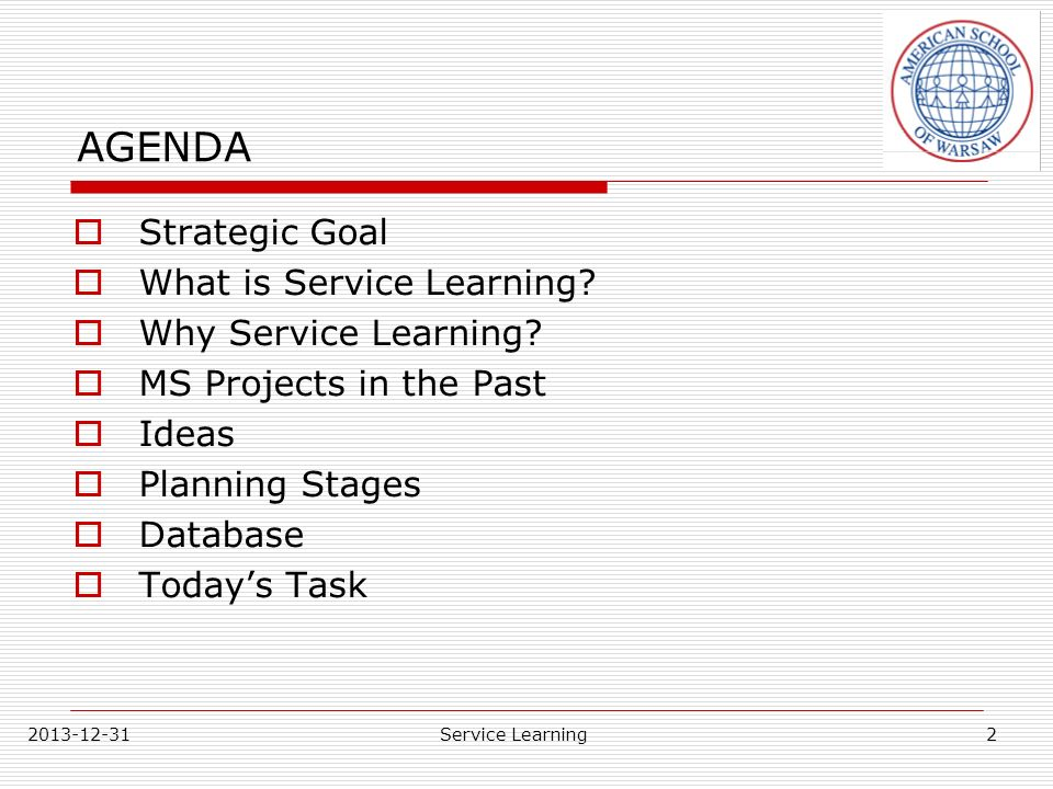 2013-12-31Service Learning AGENDA Strategic Goal What is Service Learning? Why Service Learning? MS Projects in the Past Ideas Planning Stages Databas
