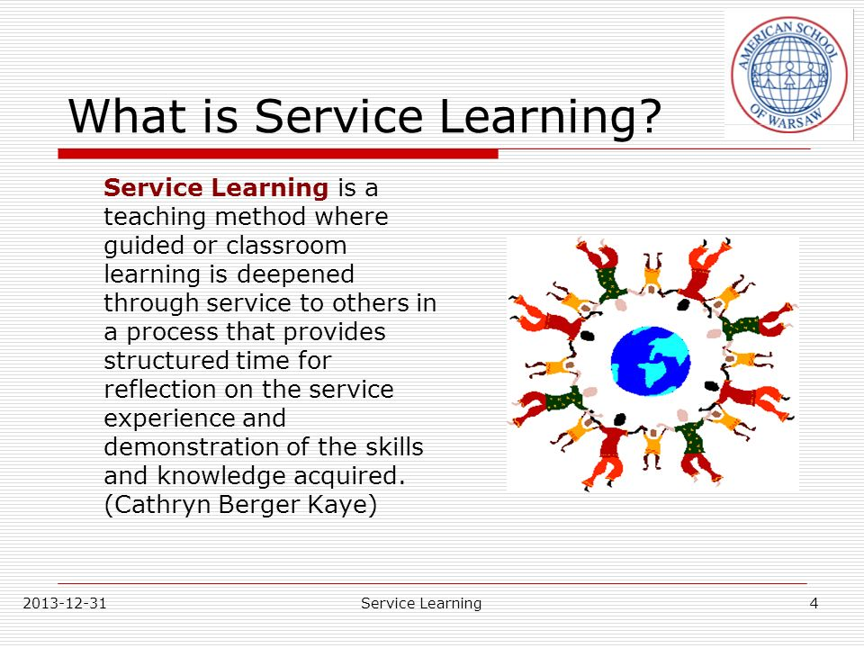 2013-12-31Service Learning The Learning Pyramid Lecture Reading Audio-Visual Demonstration Discussion Group Practice by Doing Teach Others or Immediate Use of Learning PASSIVE ACTIVE 5% 10% 20% 30% 50% 75% 90% SOURCE: National Training Laboratories, Bethel, Maine The Retention Rates