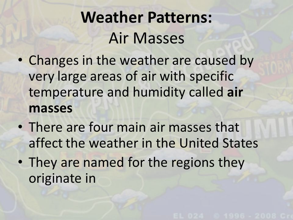 Weather Patterns: Air Masses Changes in the weather are caused by very large areas of air with specific temperature and humidity called air masses The