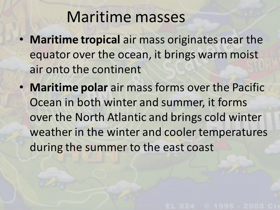 Maritime masses Maritime tropical air mass originates near the equator over the ocean, it brings warm moist air onto the continent Maritime polar air