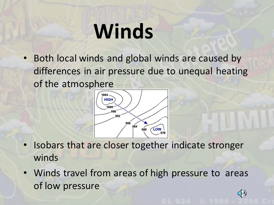 Winds Both local winds and global winds are caused by differences in air pressure due to unequal heating of the atmosphere Isobars that are closer tog