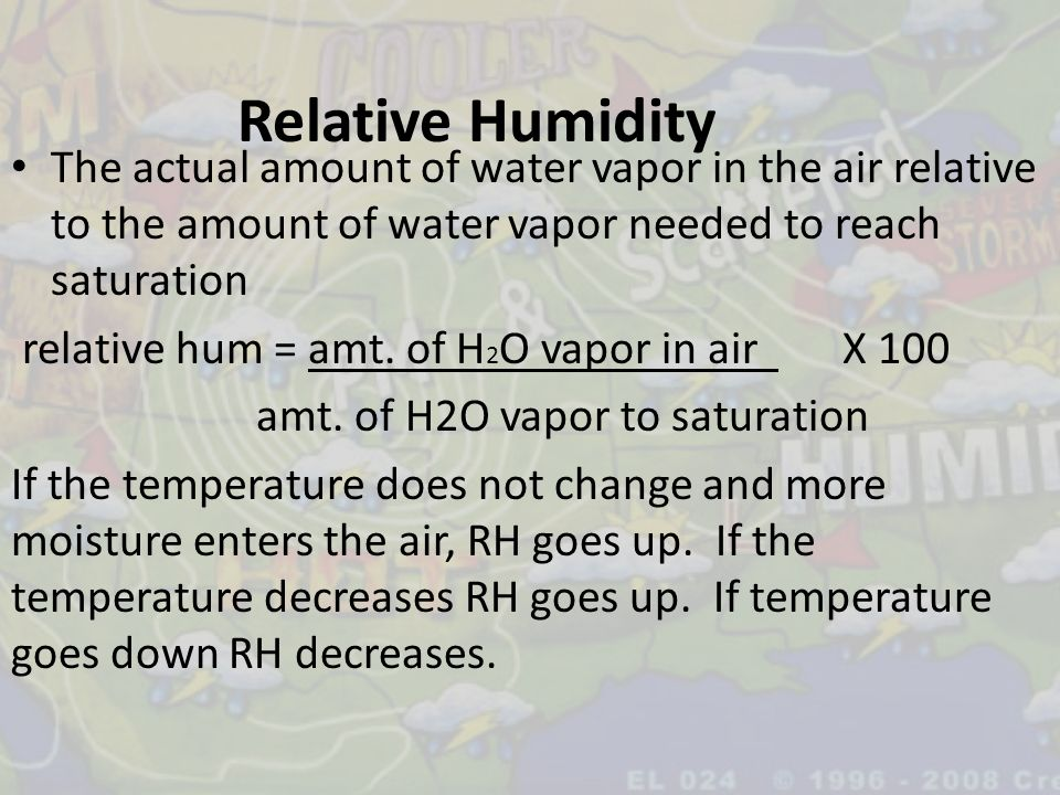 Relative Humidity The actual amount of water vapor in the air relative to the amount of water vapor needed to reach saturation relative hum = amt. of