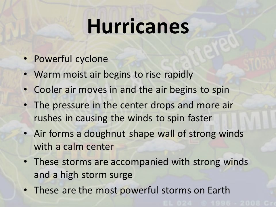 Hurricanes Powerful cyclone Warm moist air begins to rise rapidly Cooler air moves in and the air begins to spin The pressure in the center drops and