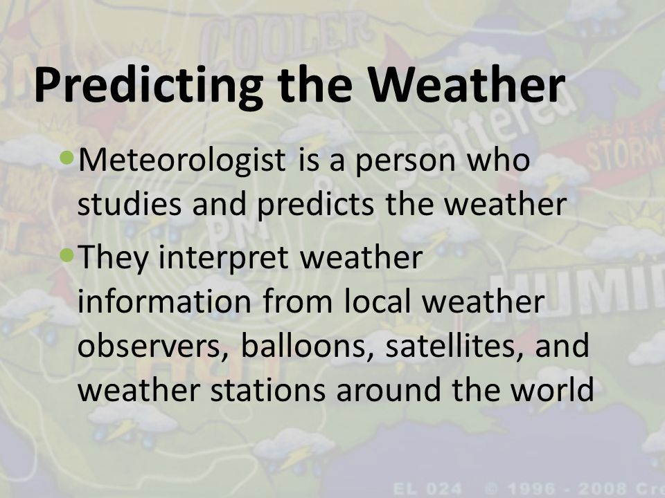 Predicting the Weather Meteorologist is a person who studies and predicts the weather They interpret weather information from local weather observers,