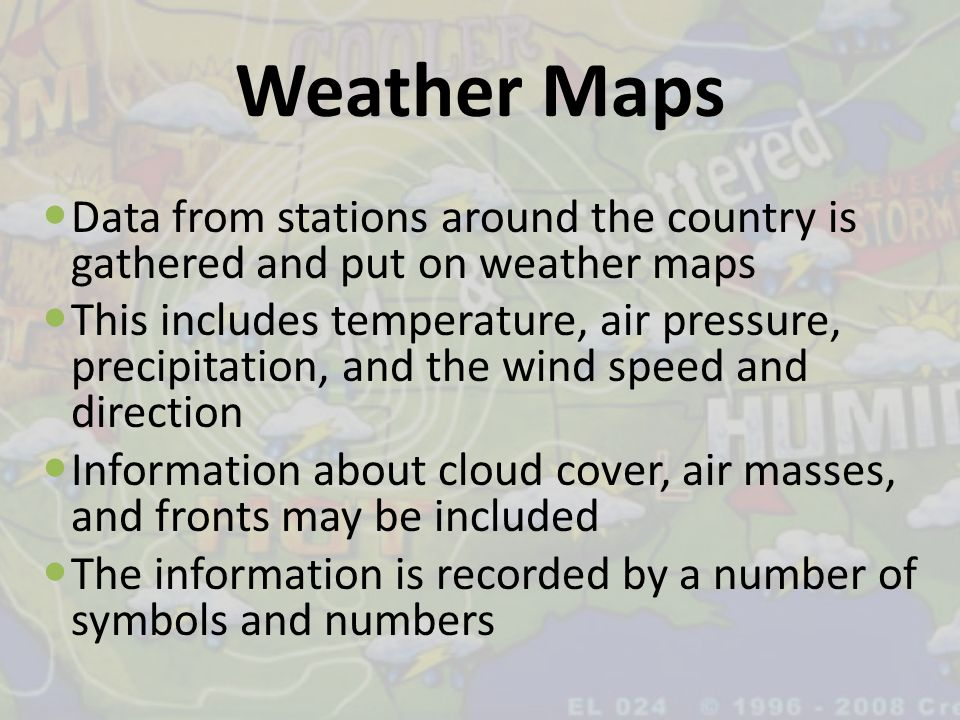 Weather Maps Data from stations around the country is gathered and put on weather maps This includes temperature, air pressure, precipitation, and the