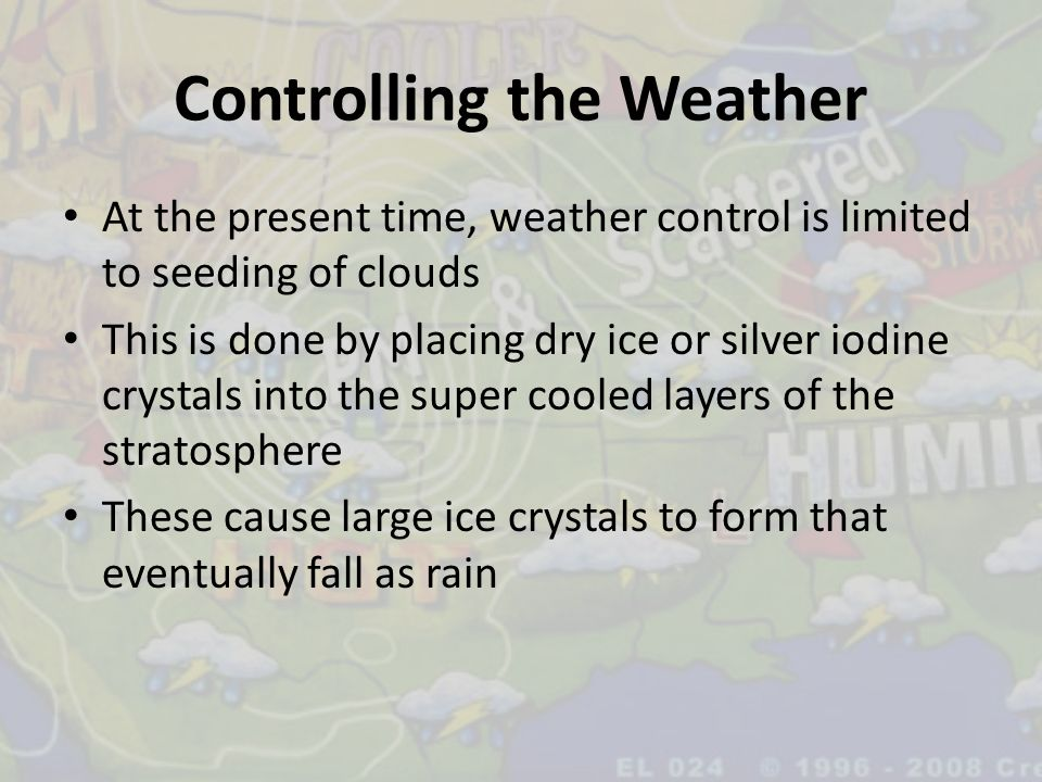 Controlling the Weather At the present time, weather control is limited to seeding of clouds This is done by placing dry ice or silver iodine crystals