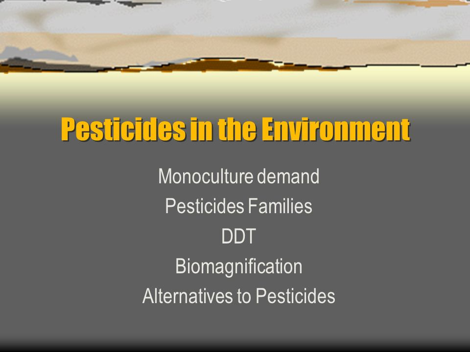 Pesticides in the Environment Monoculture demand Pesticides Families DDT Biomagnification Alternatives to Pesticides