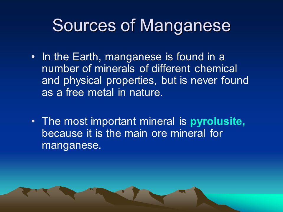 Sources of Manganese In the Earth, manganese is found in a number of minerals of different chemical and physical properties, but is never found as a f