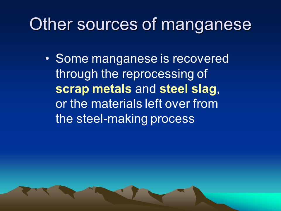 Other sources of manganese Some manganese is recovered through the reprocessing of scrap metals and steel slag, or the materials left over from the st