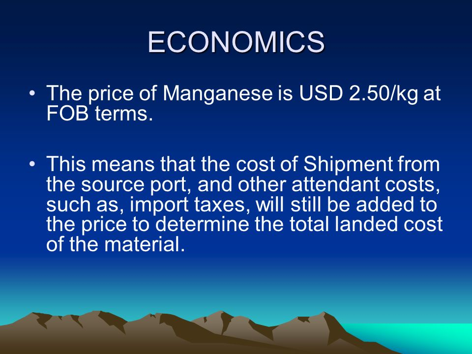 ECONOMICS The price of Manganese is USD 2.50/kg at FOB terms. This means that the cost of Shipment from the source port, and other attendant costs, su