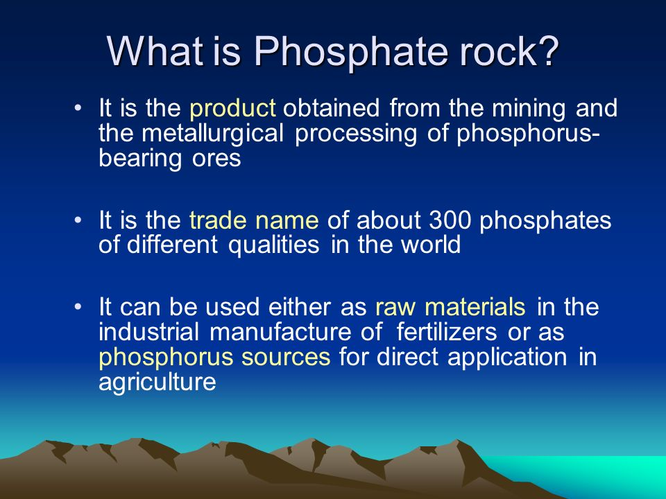What is Phosphate rock? It is the product obtained from the mining and the metallurgical processing of phosphorus- bearing ores It is the trade name o