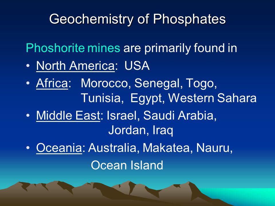 Geochemistry of Phosphates Phoshorite mines are primarily found in North America: USA Africa: Morocco, Senegal, Togo, Tunisia, Egypt, Western Sahara M