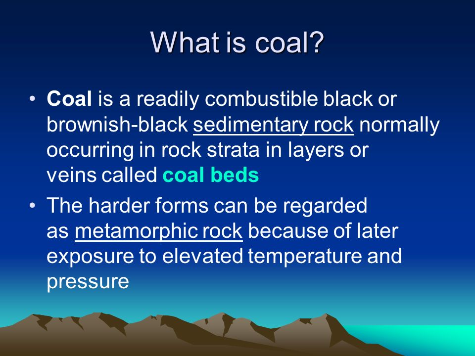 What is coal? Coal is a readily combustible black or brownish-black sedimentary rock normally occurring in rock strata in layers or veins called coal