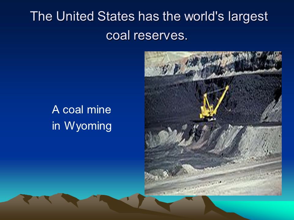 The United States has the world's largest coal reserves. The United States has the world's largest coal reserves. A coal mine in Wyoming