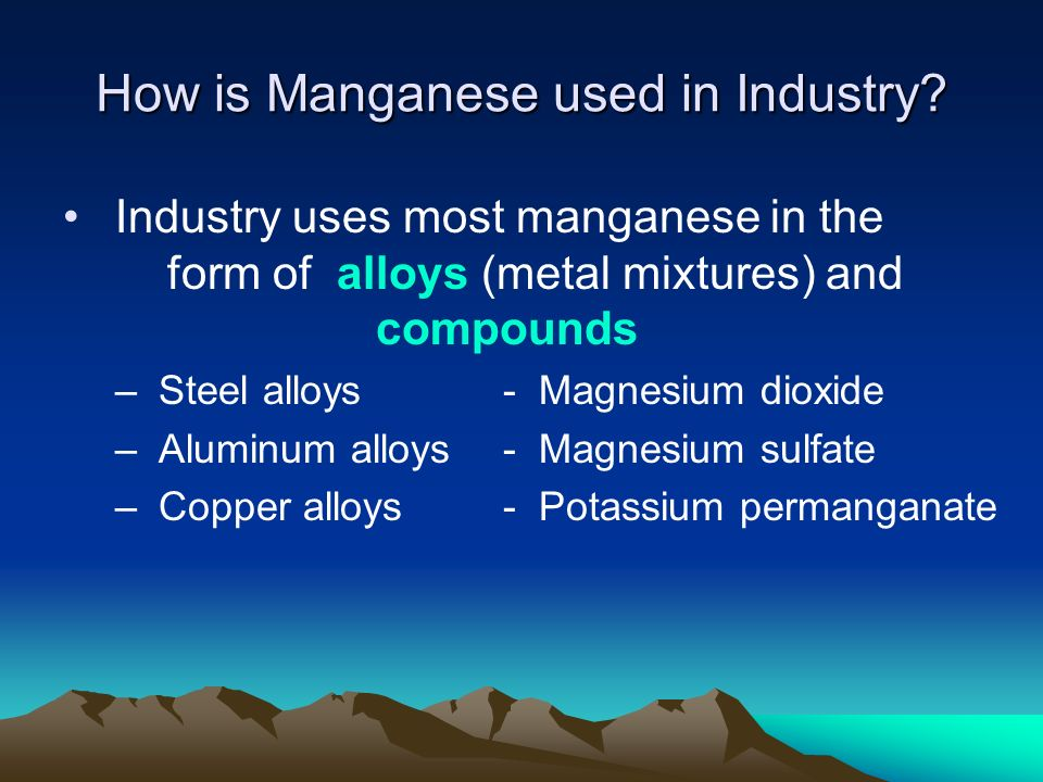 How is Manganese used in Industry? Industry uses most manganese in the form of alloys (metal mixtures) and compounds – Steel alloys - Magnesium dioxid