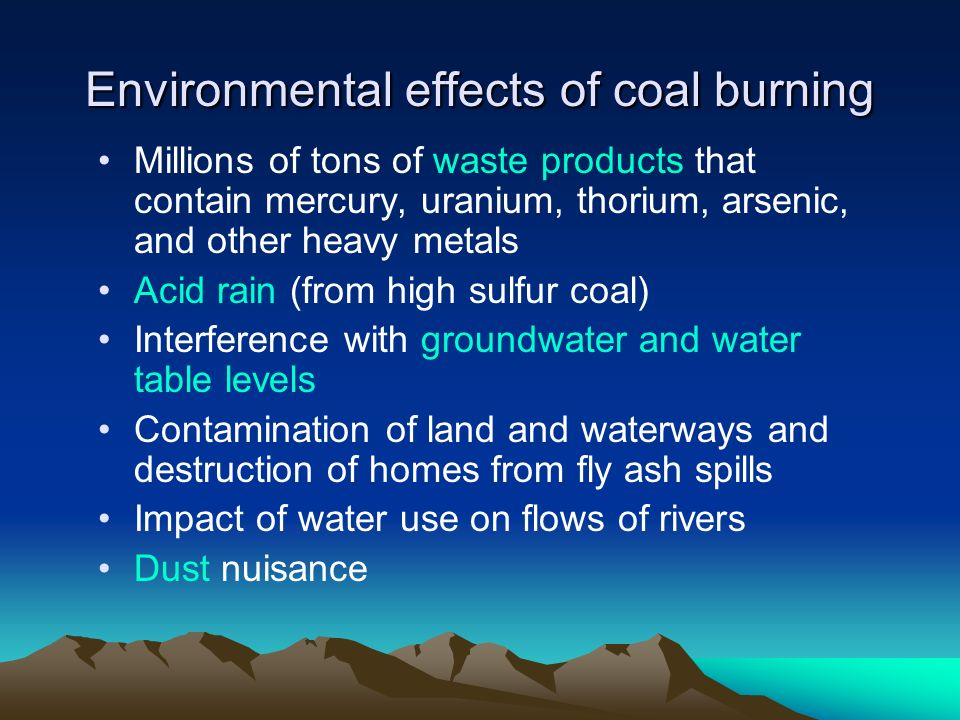 Environmental effects of coal burning Millions of tons of waste products that contain mercury, uranium, thorium, arsenic, and other heavy metals Acid