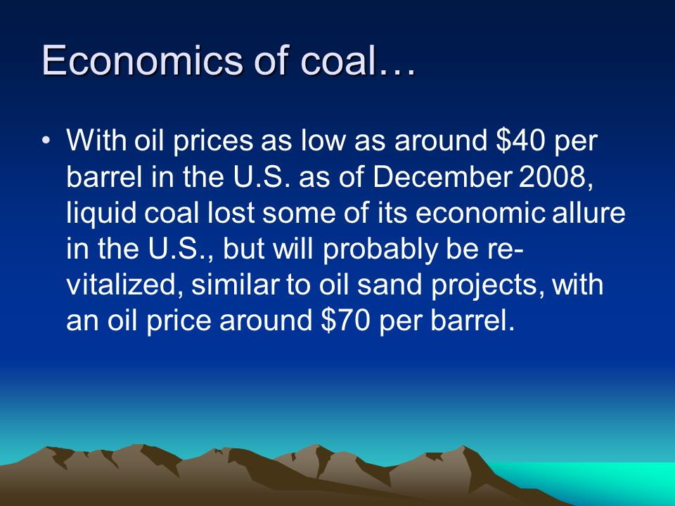 Economics of coal… With oil prices as low as around $40 per barrel in the U.S. as of December 2008, liquid coal lost some of its economic allure in th
