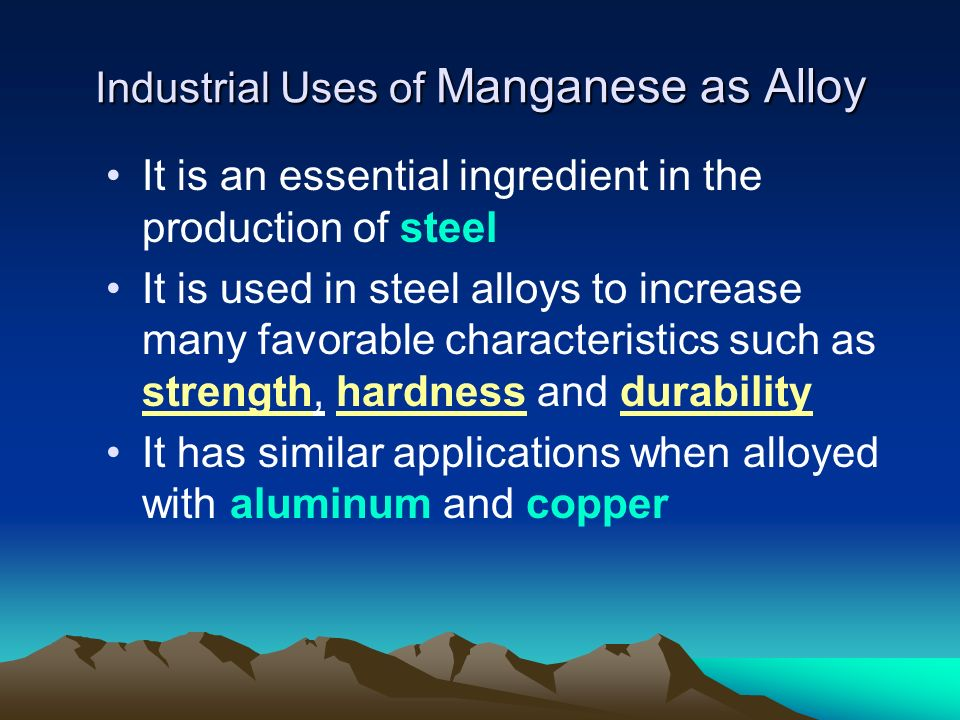 Industrial Uses of Manganese as Alloy It is an essential ingredient in the production of steel It is used in steel alloys to increase many favorable c