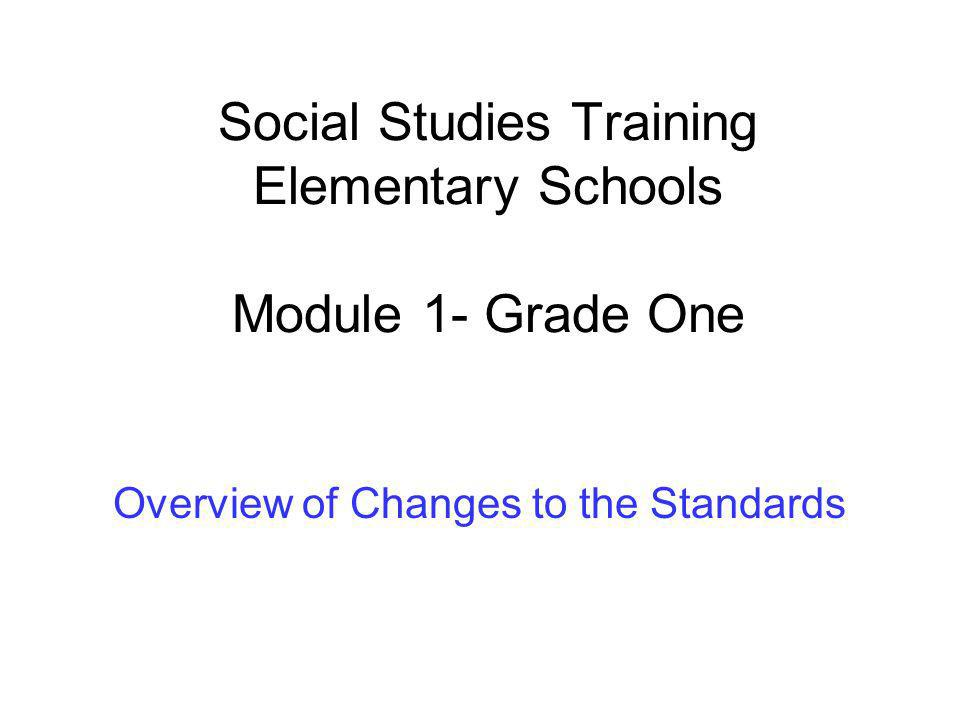 Social Studies Training Elementary Schools Module 1- Grade One Overview of Changes to the Standards