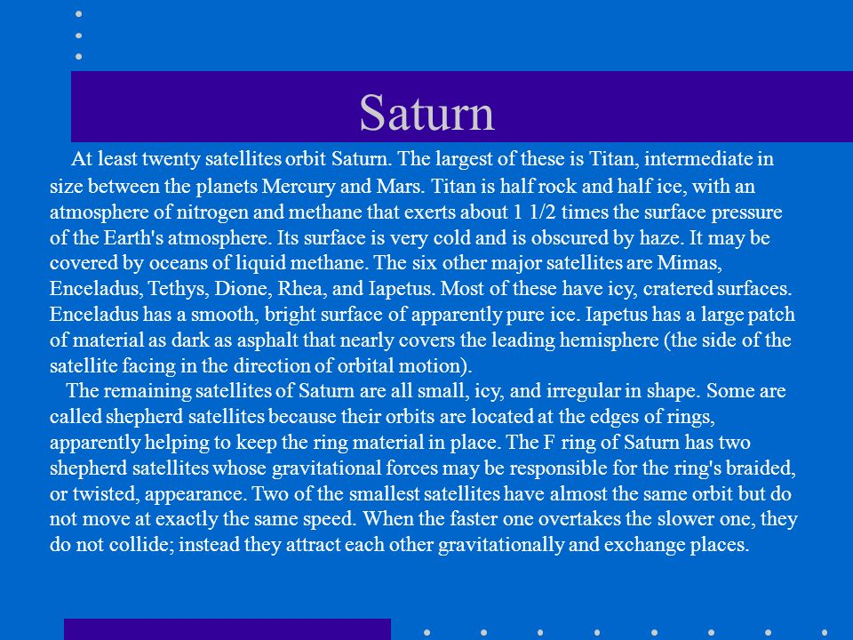 Saturn At least twenty satellites orbit Saturn. The largest of these is Titan, intermediate in size between the planets Mercury and Mars. Titan is hal