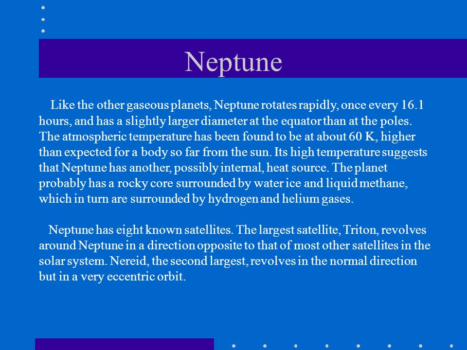 Like the other gaseous planets, Neptune rotates rapidly, once every 16.1 hours, and has a slightly larger diameter at the equator than at the poles. T