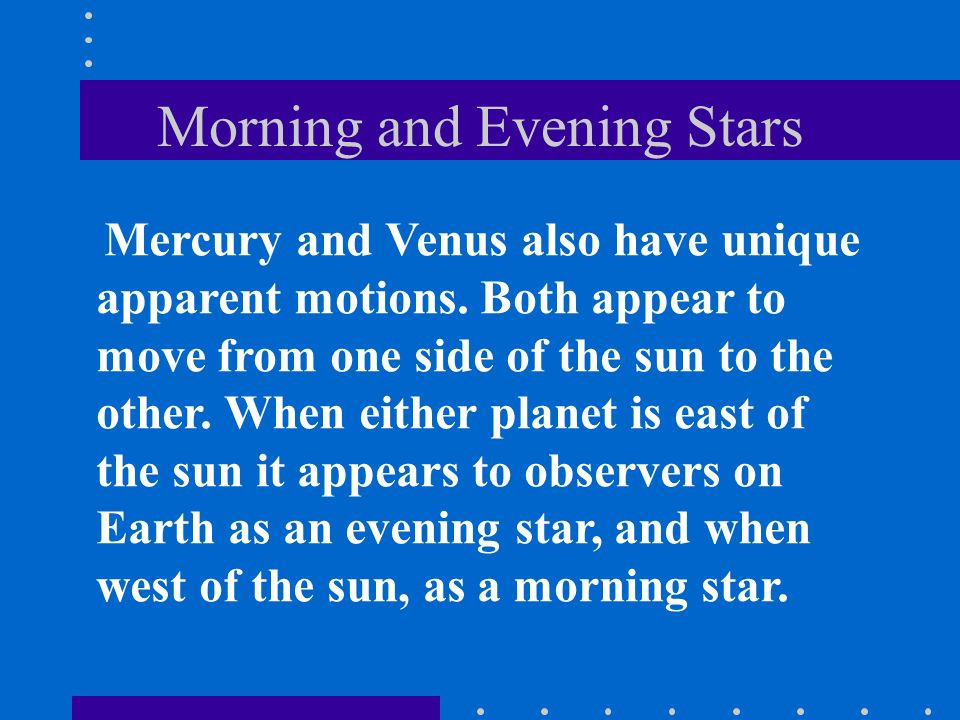 Morning and Evening Stars Mercury and Venus also have unique apparent motions. Both appear to move from one side of the sun to the other. When either