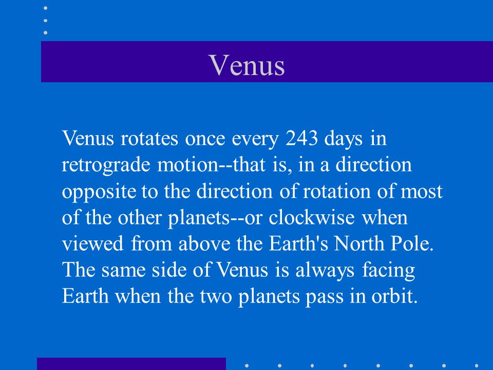 Venus Venus rotates once every 243 days in retrograde motion--that is, in a direction opposite to the direction of rotation of most of the other plane