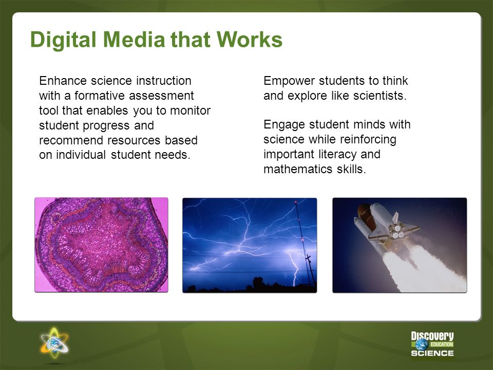 Digital Media that Works Engage student minds with science while reinforcing important literacy and mathematics skills. Empower students to think and