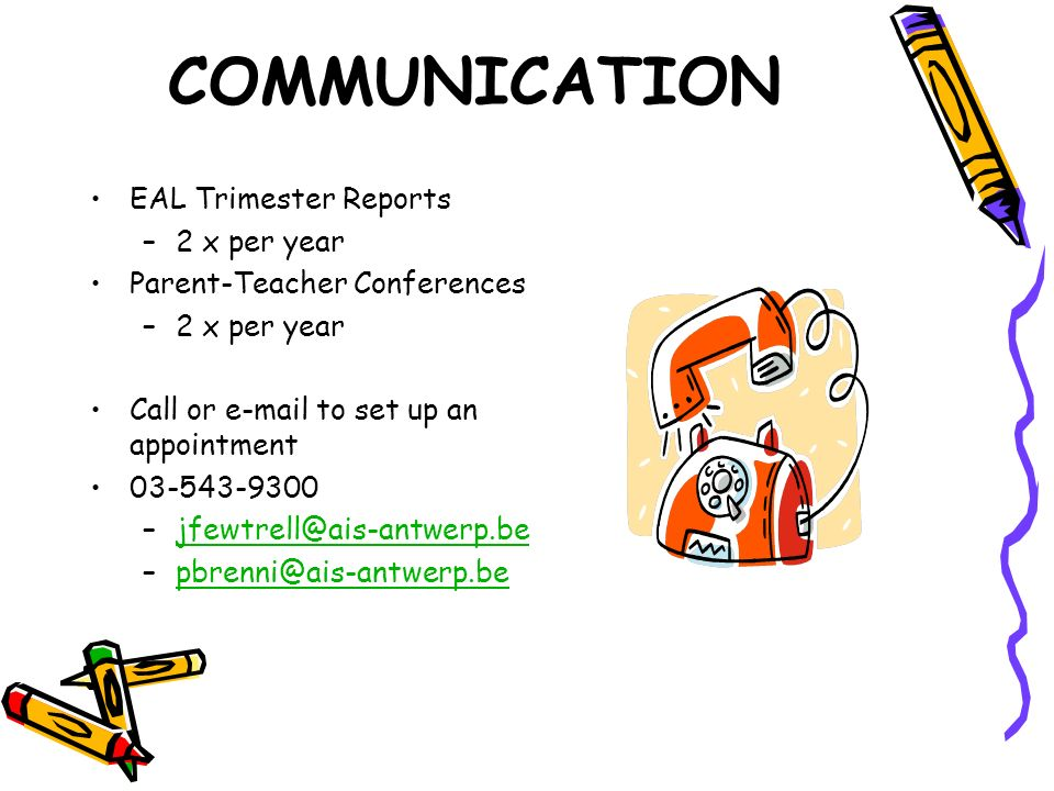 COMMUNICATION EAL Trimester Reports –2 x per year Parent-Teacher Conferences –2 x per year Call or e-mail to set up an appointment 03-543-9300 –jfewtr