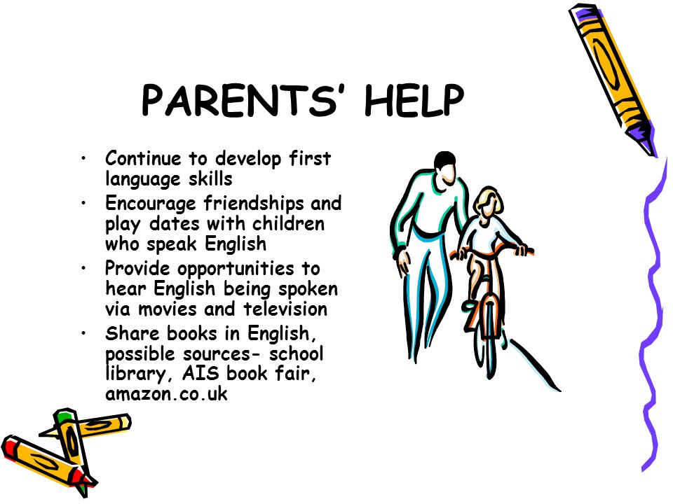 PARENTS HELP Continue to develop first language skills Encourage friendships and play dates with children who speak English Provide opportunities to h
