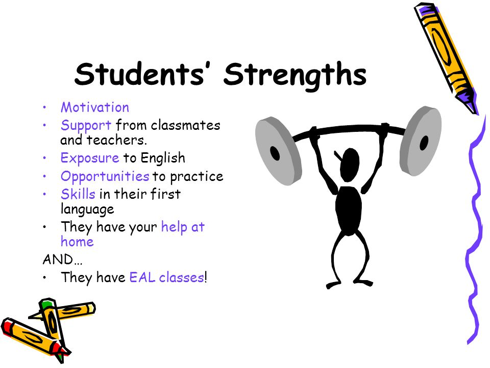 Students Strengths Motivation Support from classmates and teachers. Exposure to English Opportunities to practice Skills in their first language They