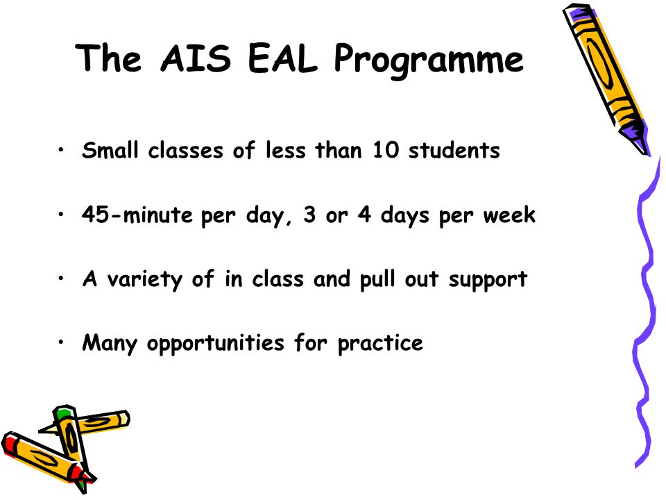 The AIS EAL Programme Small classes of less than 10 students 45-minute per day, 3 or 4 days per week A variety of in class and pull out support Many o