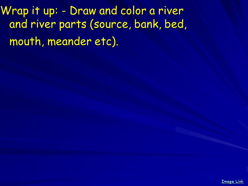Wrap it up: - Draw and color a river and river parts (source, bank, bed, mouth, meander etc).