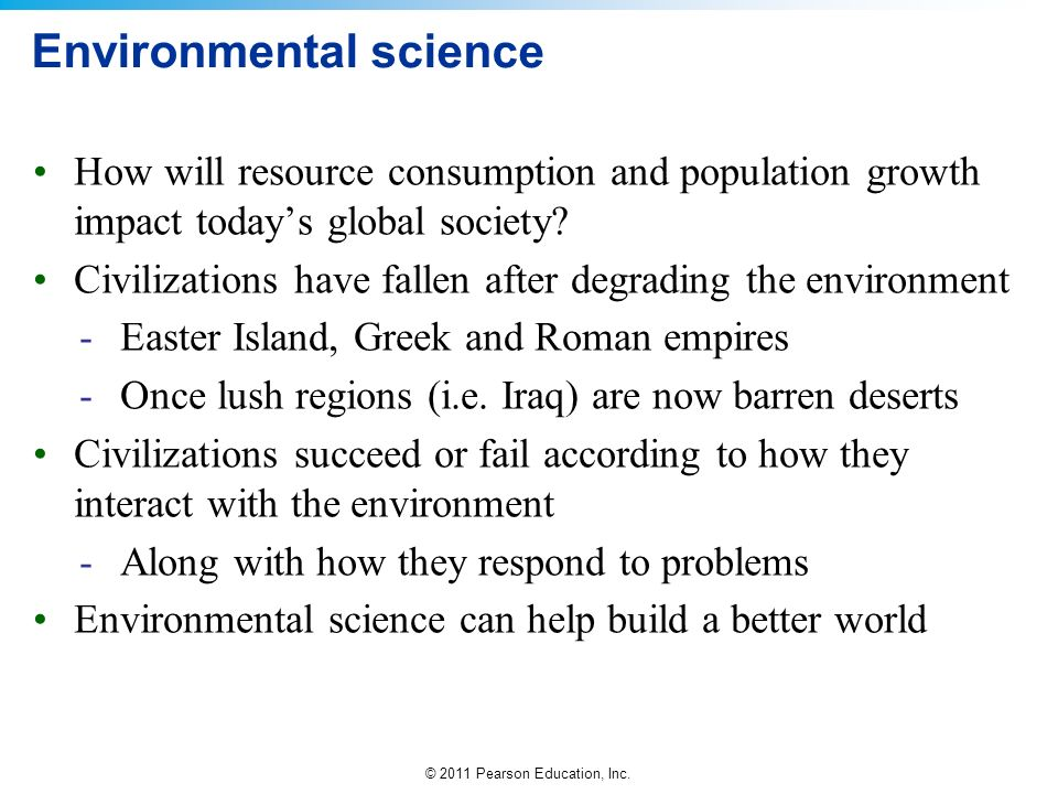 © 2011 Pearson Education, Inc. Environmental science How will resource consumption and population growth impact todays global society? Civilizations h
