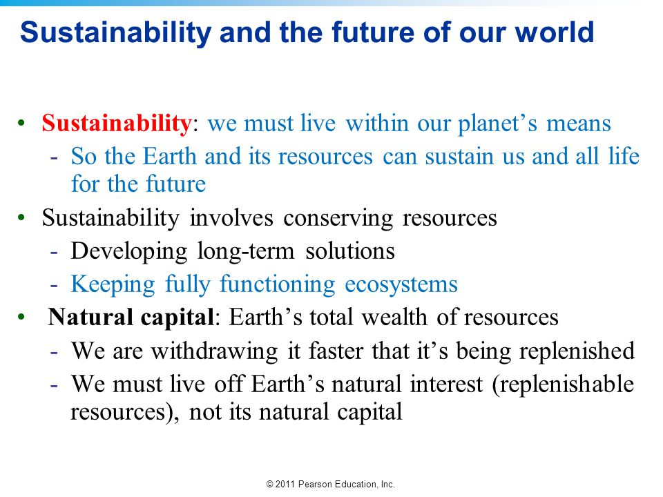 © 2011 Pearson Education, Inc. Sustainability and the future of our world Sustainability: we must live within our planets means -So the Earth and its